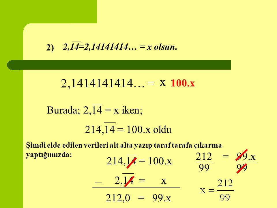 2,14=2,14141414… = x olsun. 2,1414141414… = x 100.x Burada; 2,14 = x iken; 214,14 = 100.x oldu Şimdi elde edilen verileri alt alta yazıp taraf tarafa