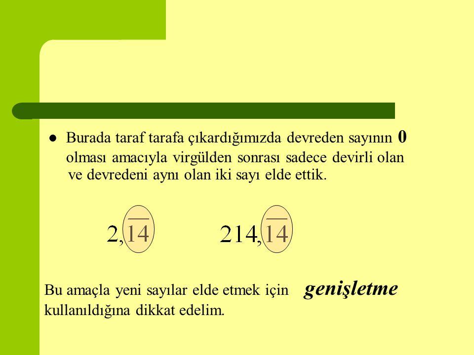 Burada taraf tarafa çıkardığımızda devreden sayının 0 olması amacıyla virgülden sonrası sadece devirli olan ve devredeni aynı olan iki sayı elde ettik