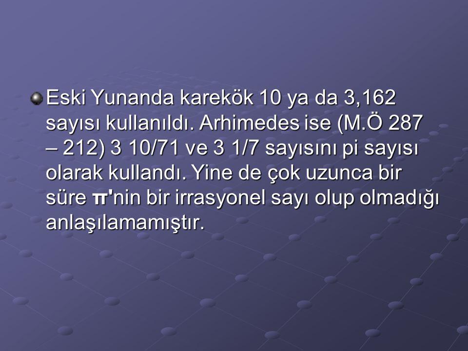 Eski Yunanda karekök 10 ya da 3,162 sayısı kullanıldı. Arhimedes ise (M.Ö 287 – 212) 3 10/71 ve 3 1/7 sayısını pi sayısı olarak kullandı. Yine de çok