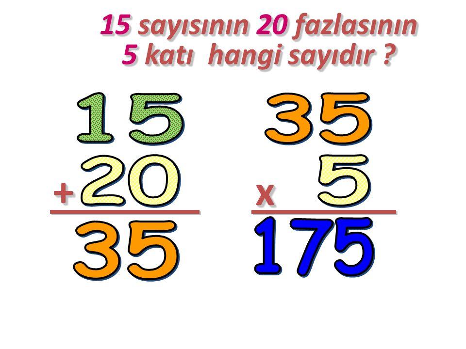 15 sayısının 20 fazlasının 5 katı hangi sayıdır .