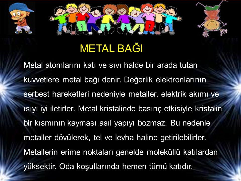 METAL BAĞI Metal atomlarını katı ve sıvı halde bir arada tutan kuvvetlere metal bağı denir. Değerlik elektronlarının serbest hareketleri nedeniyle met