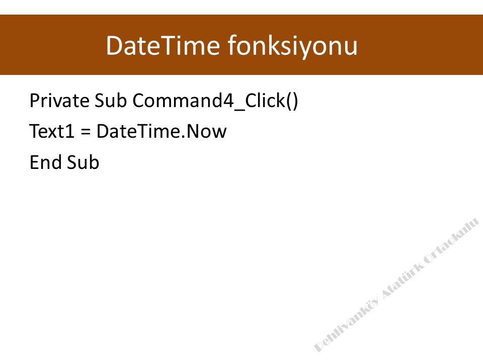 Private Sub Command4_Click() Text1 = DateTime.Now End Sub DateTime fonksiyonu Pehlivanköy Atatürk Ortaokulu