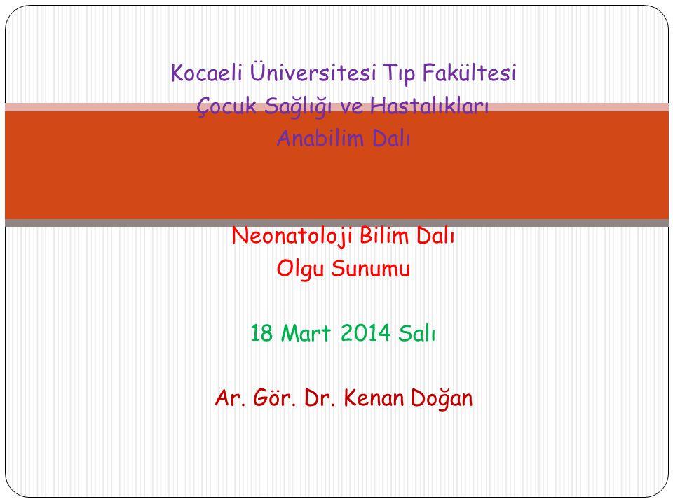 Kocaeli Üniversitesi Tıp Fakültesi Çocuk Sağlığı ve Hastalıkları Anabilim Dalı Neonatoloji Bilim Dalı Olgu Sunumu 18 Mart 2014 Salı Ar.