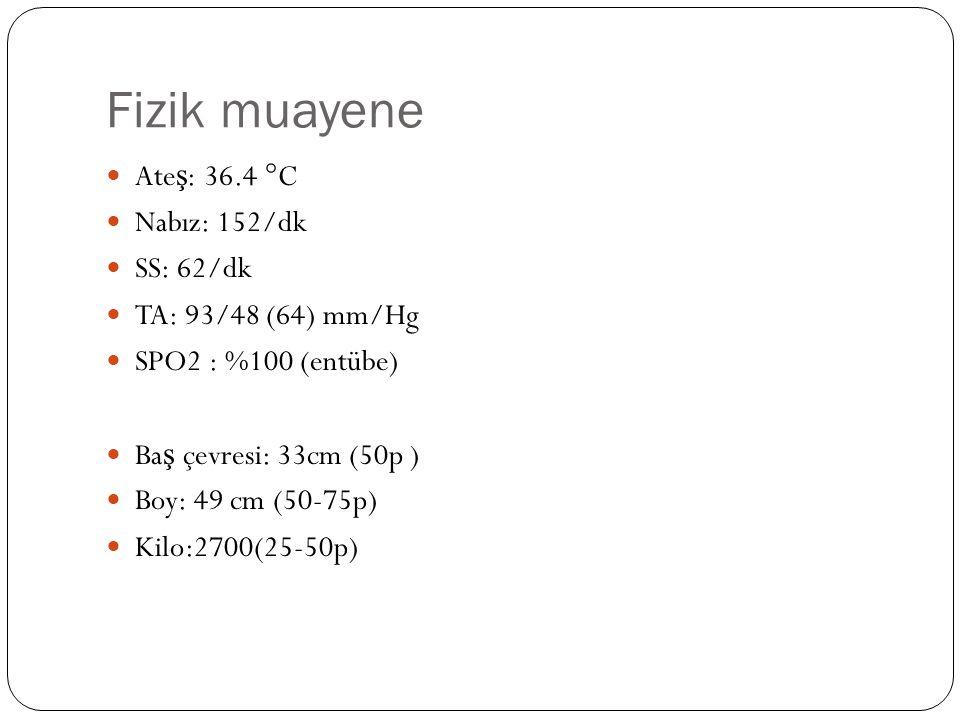 Fizik muayene Ate ş : 36.4 °C Nabız: 152/dk SS: 62/dk TA: 93/48 (64) mm/Hg SPO2 : %100 (entübe) Ba ş çevresi: 33cm (50p ) Boy: 49 cm (50-75p) Kilo:2700(25-50p)