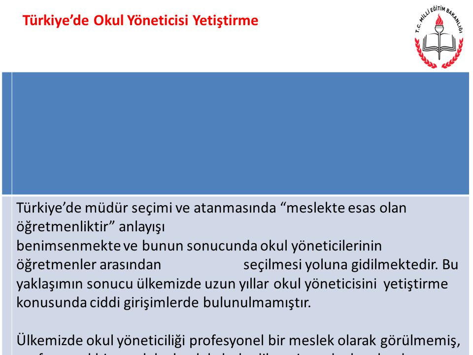 Türkiye'de müdür seçimi ve atanmasında meslekte esas olan öğretmenliktir anlayışı benimsenmekte ve bunun sonucunda okul yöneticilerinin öğretmenler arasından seçilmesi yoluna gidilmektedir.