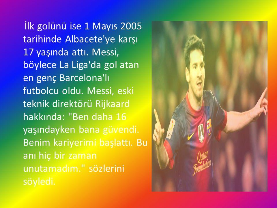 İlk golünü ise 1 Mayıs 2005 tarihinde Albacete'ye karşı 17 yaşında attı. Messi, böylece La Liga'da gol atan en genç Barcelona'lı futbolcu oldu. Messi,