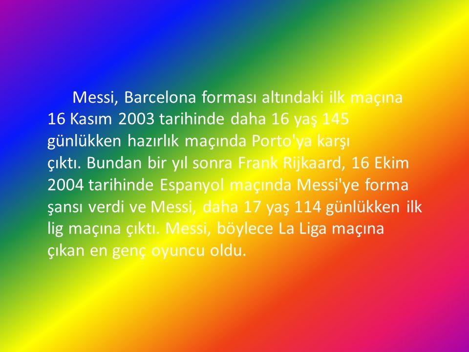 Messi, Barcelona forması altındaki ilk maçına 16 Kasım 2003 tarihinde daha 16 yaş 145 günlükken hazırlık maçında Porto'ya karşı çıktı. Bundan bir yıl