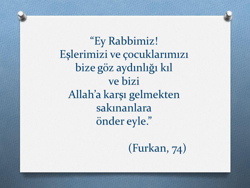 """""""Ey Rabbimiz! Eşlerimizi ve çocuklarımızı bize göz aydınlığı kıl ve bizi Allah'a karşı gelmekten sakınanlara önder eyle."""" (Furkan, 74)"""