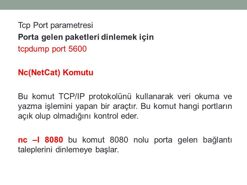 Tcp Port parametresi Porta gelen paketleri dinlemek için tcpdump port 5600 Nc(NetCat) Komutu Bu komut TCP/IP protokolünü kullanarak veri okuma ve yazm