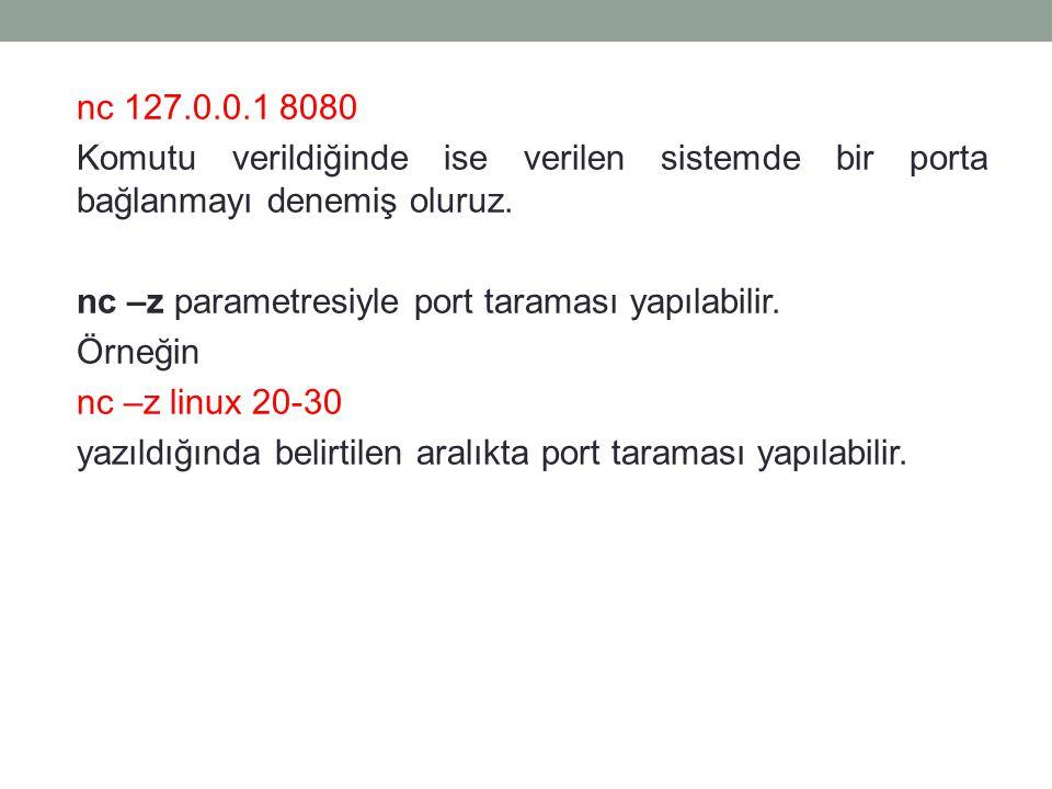nc 127.0.0.1 8080 Komutu verildiğinde ise verilen sistemde bir porta bağlanmayı denemiş oluruz. nc –z parametresiyle port taraması yapılabilir. Örneği
