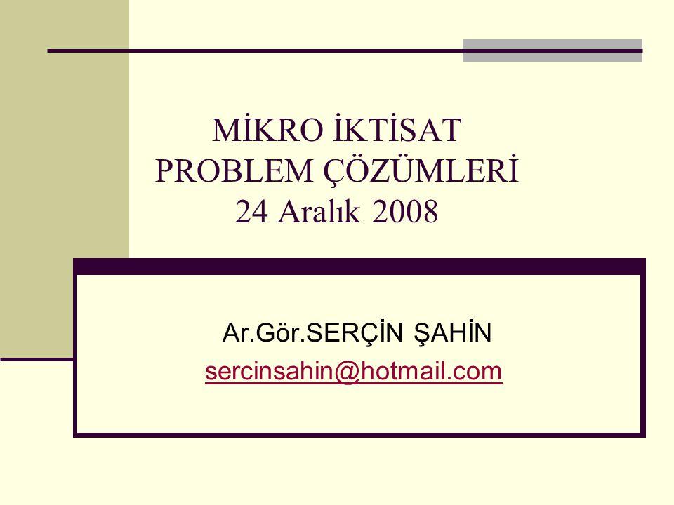 MİKRO İKTİSAT PROBLEM ÇÖZÜMLERİ 24 Aralık 2008 Ar.Gör.SERÇİN ŞAHİN sercinsahin@hotmail.com
