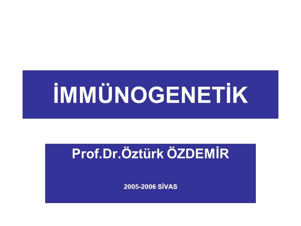 İMMÜNOGENETİK Prof.Dr.Öztürk ÖZDEMİR 2005-2006 SİVAS