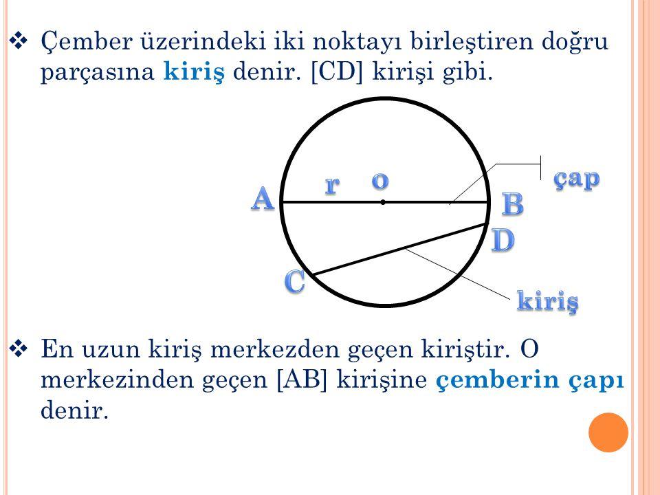  Çember üzerindeki iki noktayı birleştiren doğru parçasına kiriş denir. [CD] kirişi gibi.  En uzun kiriş merkezden geçen kiriştir. O merkezinden geç