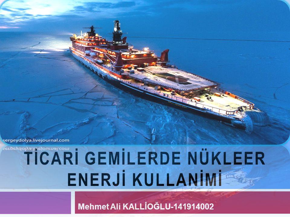 TİCARİ GEMİLERDE NÜKLEER ENERJİ KULLANİMİ Mehmet Ali KALLİOĞLU-141914002