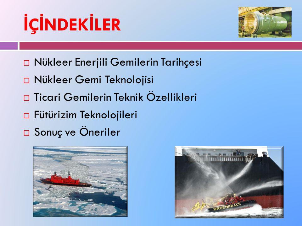 İ Ç İ NDEK İ LER  Nükleer Enerjili Gemilerin Tarihçesi  Nükleer Gemi Teknolojisi  Ticari Gemilerin Teknik Özellikleri  Fütürizim Teknolojileri  Sonuç ve Öneriler