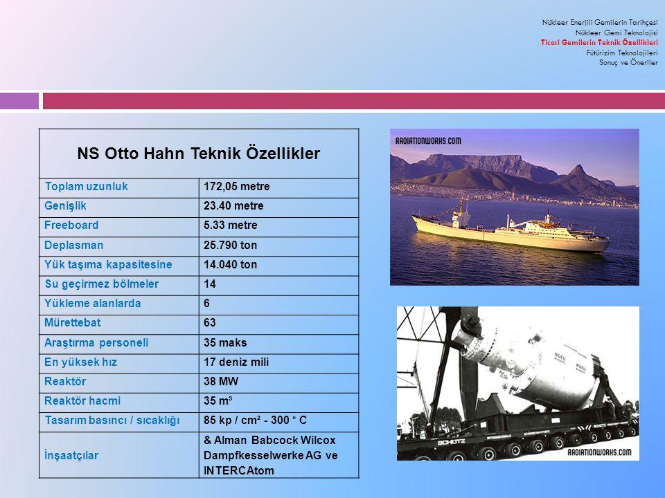 NS Otto Hahn Teknik Özellikler Toplam uzunluk172,05 metre Genişlik23.40 metre Freeboard5.33 metre Deplasman25.790 ton Yük taşıma kapasitesine14.040 ton Su geçirmez bölmeler14 Yükleme alanlarda6 Mürettebat63 Araştırma personeli35 maks En yüksek hız17 deniz mili Reaktör38 MW Reaktör hacmi35 m³ Tasarım basıncı / sıcaklığı 85 kp / cm² - 300 ° C İnşaatçılar & Alman Babcock Wilcox Dampfkesselwerke AG ve INTERCAtom Nükleer Enerjili Gemilerin Tarihçesi Nükleer Gemi Teknolojisi Ticari Gemilerin Teknik Özellikleri Fütürizim Teknolojileri Sonuç ve Öneriler