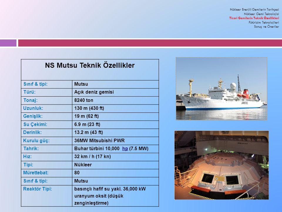NS Mutsu Teknik Özellikler Sınıf & tipi:Mutsu Türü:Açık deniz gemisi Tonaj:8240 ton Uzunluk:130 m (430 ft) Genişlik:19 m (62 ft) Su Çekimi:6.9 m (23 ft) Derinlik:13.2 m (43 ft) Kurulu güç:36MW Mitsubishi PWR Tahrik:Buhar türbini 10,000 hp (7.5 MW) Hız:32 km / h (17 kn) Tipi:Nükleer Mürettebat:80 Sınıf & tipi:Mutsu Reaktör Tipi:basınçlı hafif su yakl.