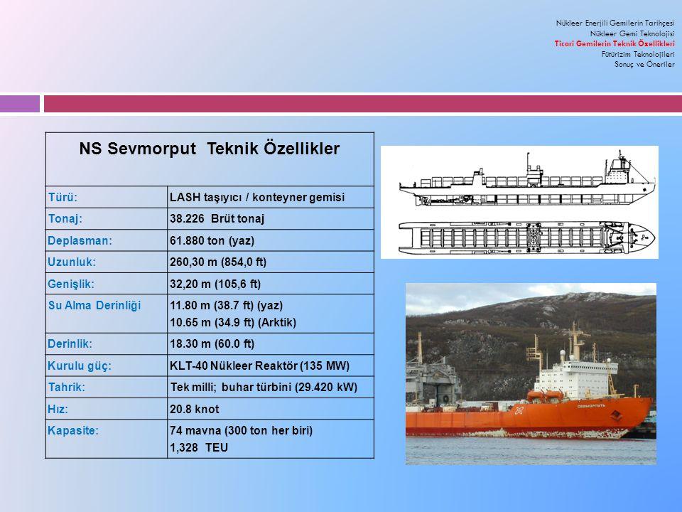 NS Sevmorput Teknik Özellikler Türü: LASH taşıyıcı / konteyner gemisi Tonaj: 38.226 Brüt tonaj Deplasman: 61.880 ton (yaz) Uzunluk: 260,30 m (854,0 ft) Genişlik: 32,20 m (105,6 ft) Su Alma Derinliği 11.80 m (38.7 ft) (yaz) 10.65 m (34.9 ft) (Arktik) Derinlik: 18.30 m (60.0 ft) Kurulu güç: KLT-40 Nükleer Reaktör (135 MW) Tahrik: Tek milli; buhar türbini (29.420 kW) Hız: 20.8 knot Kapasite:74 mavna (300 ton her biri) 1,328 TEU Nükleer Enerjili Gemilerin Tarihçesi Nükleer Gemi Teknolojisi Ticari Gemilerin Teknik Özellikleri Fütürizim Teknolojileri Sonuç ve Öneriler