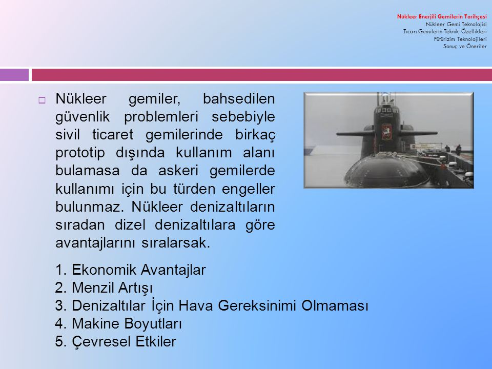 Kaynaklar:  http://www.bbc.co.uk/turkce/haberler/2014/07/140725_nukleer_gemi  http://www.aktueldeniz.com/umur_ugurlu/nukleer_gucle_calisan_dunyanin_tek_konteyner_ gemisi  http://www.nukte.org/node/144  http://www.lockheedmartin.com/us/products/compact-fusion.html  http://aviationweek.com/technology/skunk-works-reveals-compact-fusion-reactor-details  http://www.power-technology.com/projects/akademik-lomonosov-nuclear-co-generation- russia/  http://www.okbm.nnov.ru/english/lomonosov  http://www.elektrikport.com/haber-roportaj/yuzen-nukleer-guc-santralleri/8609#ad- image-0  http://www.seemotive.de/html/atom.htm  http://atomicinsights.com/cover-story-why-did-savannah-fail/  http://www.radiationworks.com/ships/NSSavannah.htm  http://www.ssmaritime.com/NS-Savannah.htm  http://gcaptain.com/the-worlds-first-nuclear-merchant-ship-ns-savannah/  http://en.wikipedia.org/wiki/Sevmorput  http://www.rosatomflot.ru/index.php?menuid=34&lang=en  http://www.arctic-lio.com/node/210  http://www.iaea.org/OurWork/ST/NE/NEFW/Technical- Areas/WTS/CEG/documents/CEG-workshop-finland- 2012/Engl_presentations/3.7_Kashka_Atomflot_Regional_SNF_Centre_Eng.pdf  http://www.world-nuclear.org/info/Non-Power-Nuclear-Applications/Transport/Nuclear- Powered-Ships/  http://en.wikipedia.org/wiki/Nuclear_marine_propulsion  http://www.extremetech.com/extreme/186907-where-are-all-the- clean-infinite-range-nuclear-powered-cars-ships-and-planes  http://www.nft.co.jp/english/business/vessels.html  http://www.world-nuclear- news.org/WR_New_ship_for_Swedish_nuclear_transport_2312101.ht ml  http://www.kimointernational.org/NuclearIssues.aspx  http://large.stanford.edu/courses/2013/ph241/tekant1 /