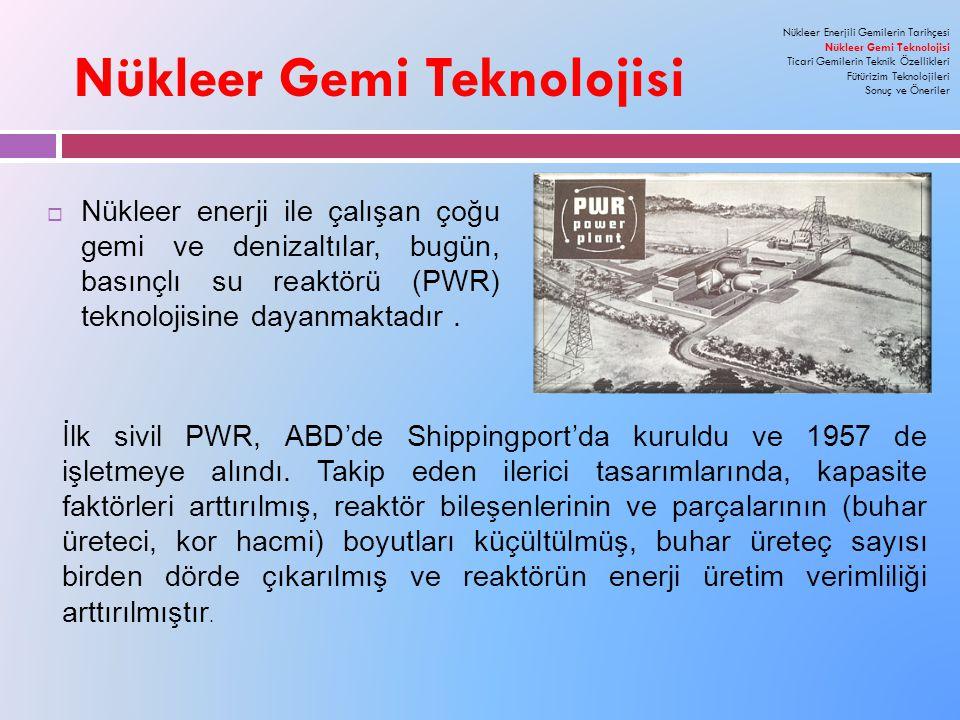 Nükleer Gemi Teknolojisi  Nükleer enerji ile çalışan çoğu gemi ve denizaltılar, bugün, basınçlı su reaktörü (PWR) teknolojisine dayanmaktadır.