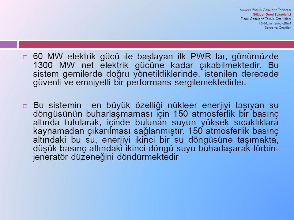  60 MW elektrik gücü ile başlayan ilk PWR lar, günümüzde 1300 MW net elektrik gücüne kadar çıkabilmektedir.