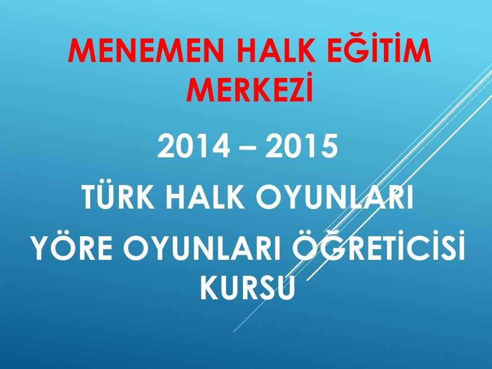 MENEMEN HALK EĞİTİM MERKEZİ 2014 – 2015 TÜRK HALK OYUNLARI YÖRE OYUNLARI ÖĞRETİCİSİ KURSU