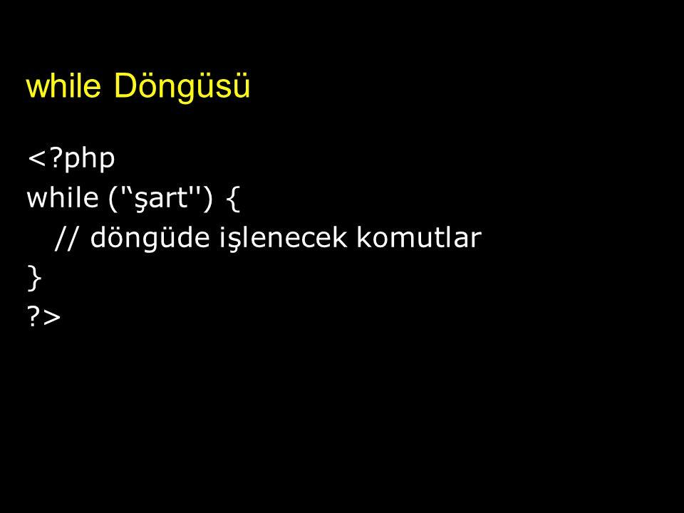 while Döngüsü <?php while (''şart'') { // döngüde işlenecek komutlar } ?>