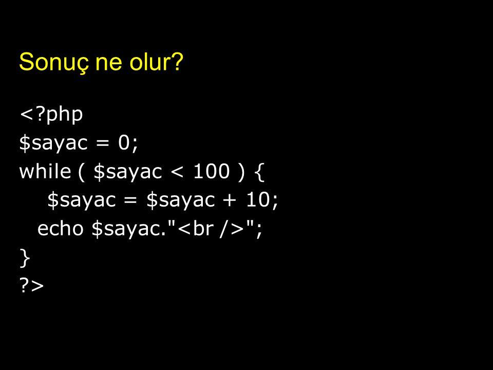 Sonuç ne olur? <?php $sayac = 0; while ( $sayac < 100 ) { $sayac = $sayac + 10; echo $sayac.