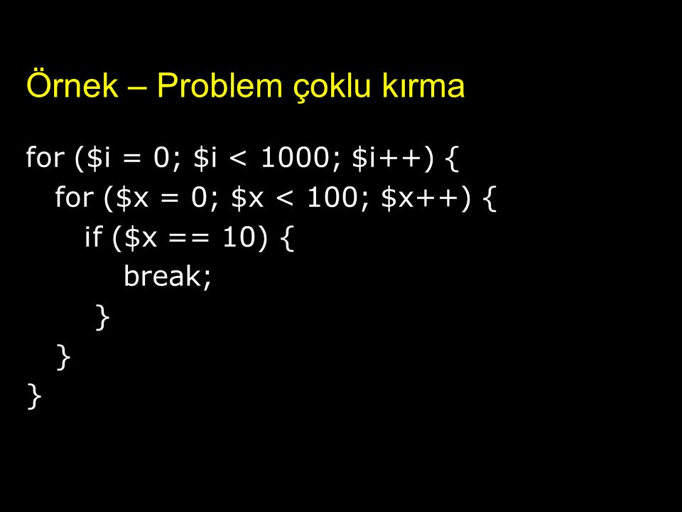 Örnek – Problem çoklu kırma for ($i = 0; $i < 1000; $i++) { for ($x = 0; $x < 100; $x++) { if ($x == 10) { break; }