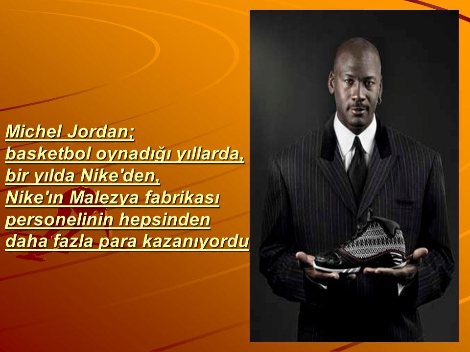 Michel Jordan; basketbol oynadığı yıllarda, bir yılda Nike'den, Nike'ın Malezya fabrikası personelinin hepsinden daha fazla para kazanıyordu