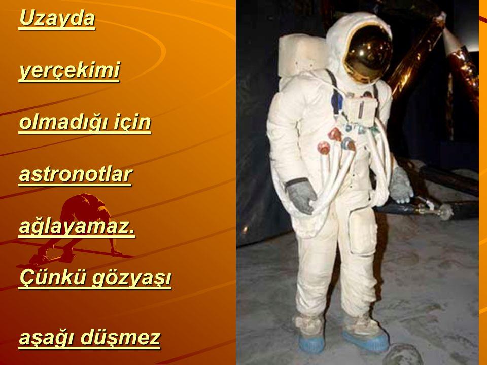 Uzayda yerçekimi olmadığı için astronotlar ağlayamaz. Çünkü gözyaşı aşağı düşmez