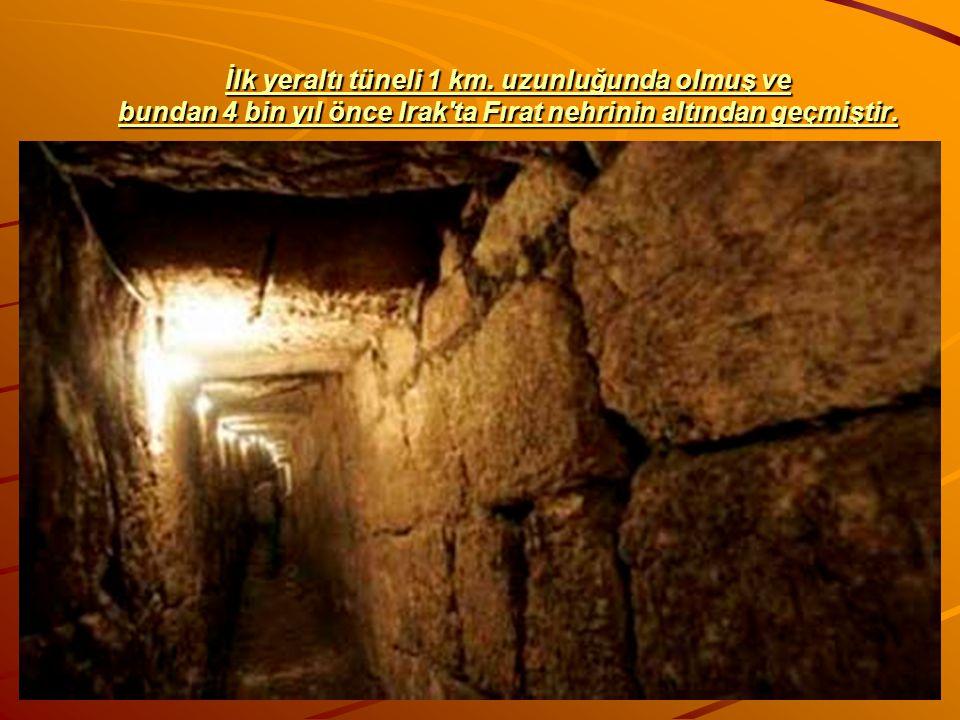 İlk yeraltı tüneli 1 km. uzunluğunda olmuş ve bundan 4 bin yıl önce Irak'ta Fırat nehrinin altından geçmiştir.