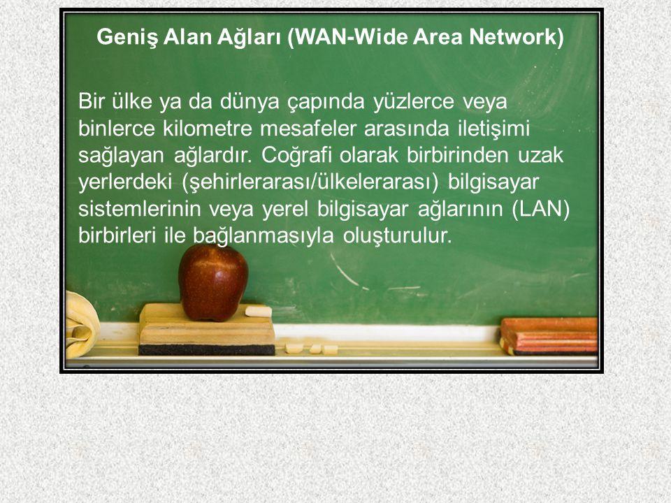 Geniş Alan Ağları (WAN-Wide Area Network) Bir ülke ya da dünya çapında yüzlerce veya binlerce kilometre mesafeler arasında iletişimi sağlayan ağlardır