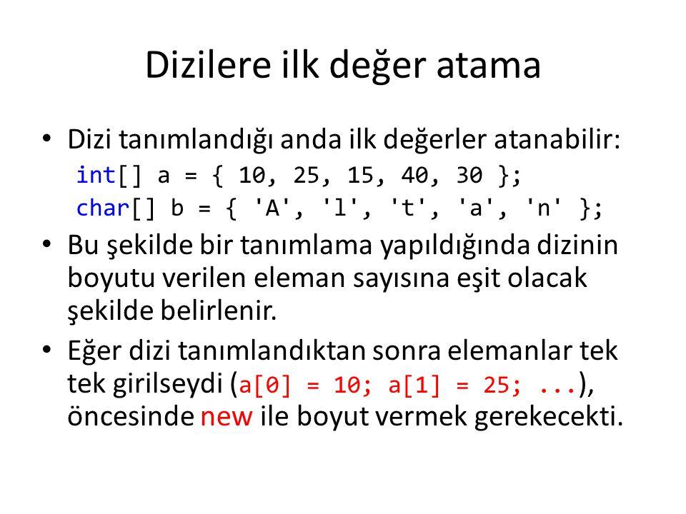 Dizilere ilk değer atama Dizi tanımlandığı anda ilk değerler atanabilir: int[] a = { 10, 25, 15, 40, 30 }; char[] b = { 'A', 'l', 't', 'a', 'n' }; Bu