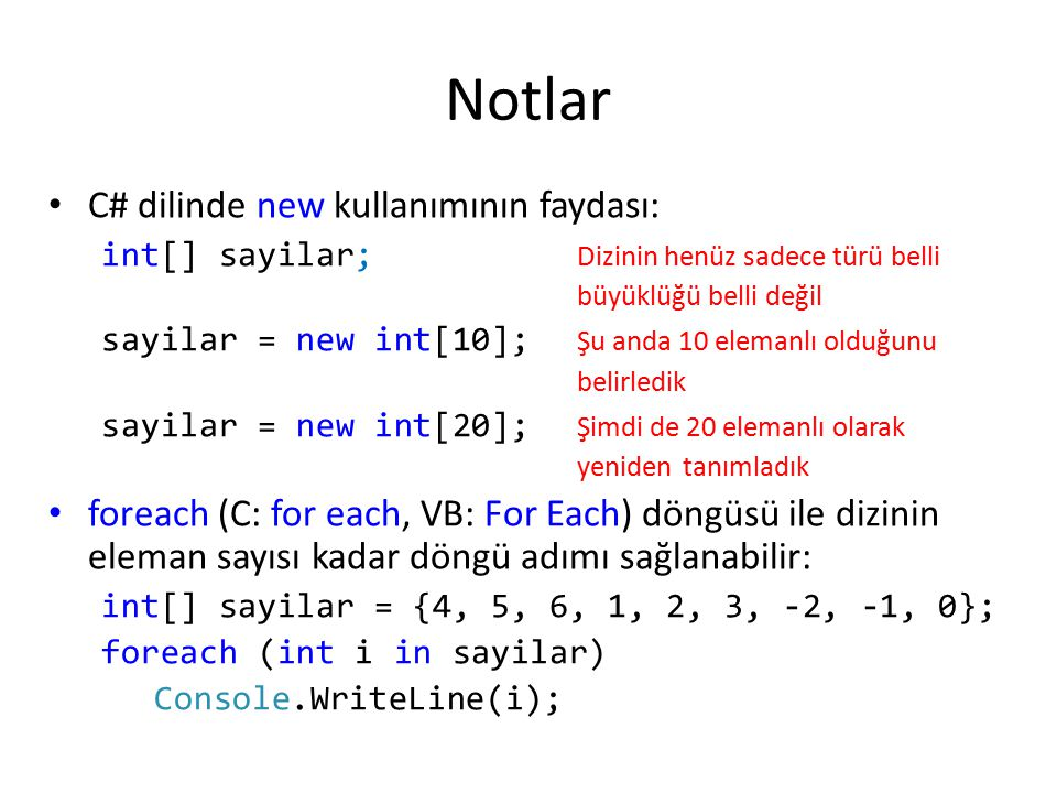 Notlar C# dilinde new kullanımının faydası: int[] sayilar; Dizinin henüz sadece türü belli büyüklüğü belli değil sayilar = new int[10]; Şu anda 10 ele