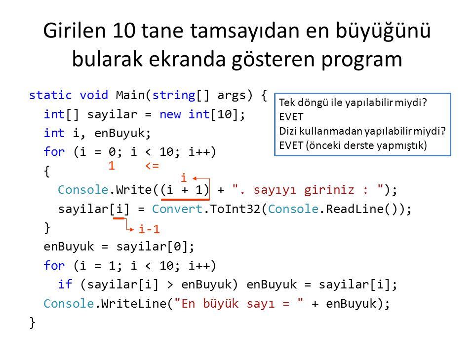 Girilen 10 tane tamsayıdan en büyüğünü bularak ekranda gösteren program static void Main(string[] args) { int[] sayilar = new int[10]; int i, enBuyuk;