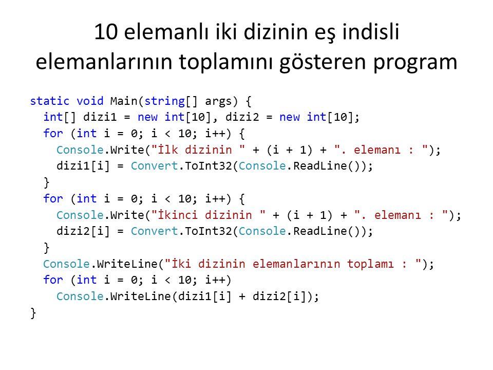 10 elemanlı iki dizinin eş indisli elemanlarının toplamını gösteren program static void Main(string[] args) { int[] dizi1 = new int[10], dizi2 = new i