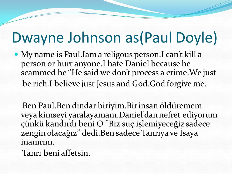 Dwayne Johnson as(Paul Doyle) My name is Paul.Iam a religous person.I can't kill a person or hurt anyone.I hate Daniel because he scammed be ''He said we don't process a crime.We just be rich.I believe just Jesus and God.God forgive me.