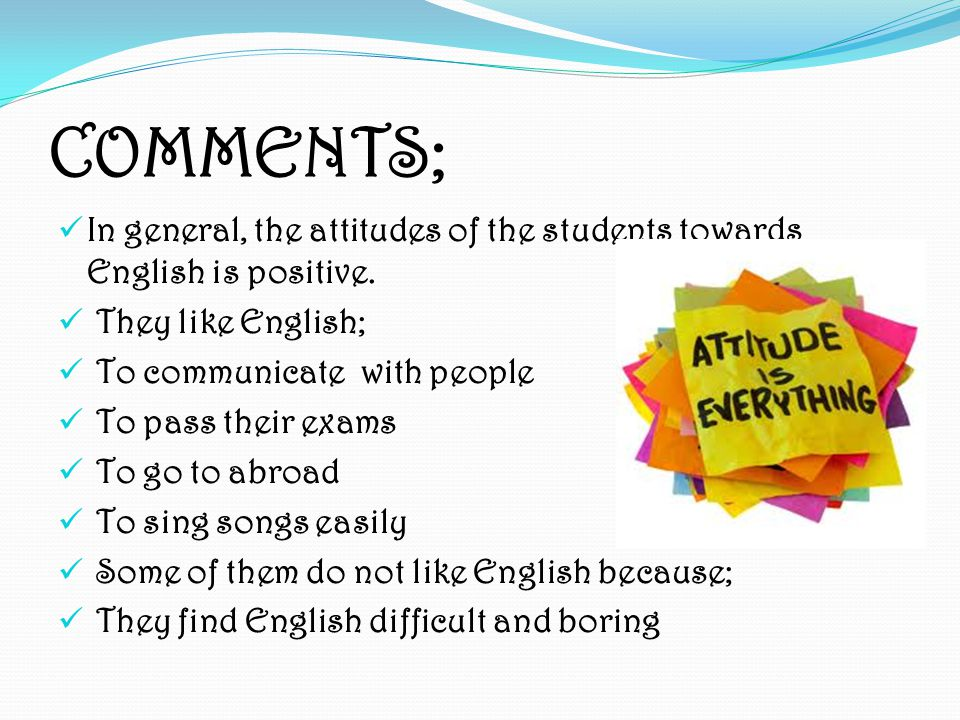 COMMENTS; In general, the attitudes of the students towards English is positive.