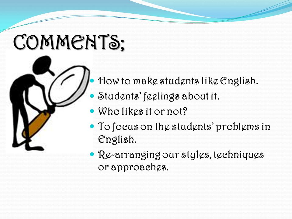 COMMENTS; How to make students like English.Students' feelings about it.