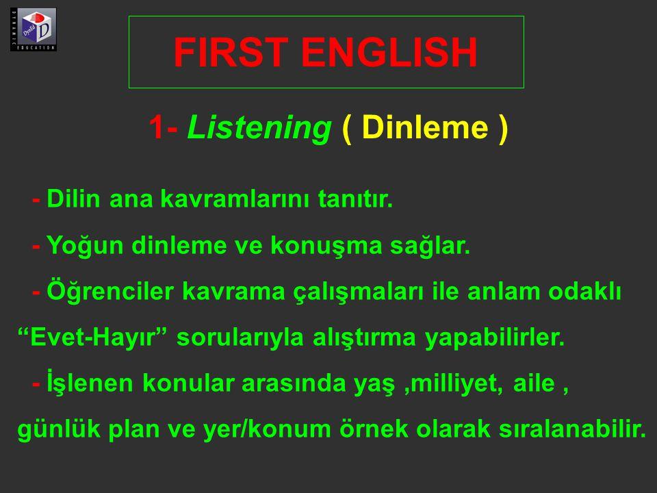 1- Listening ( Dinleme ) FIRST ENGLISH - Dilin ana kavramlarını tanıtır. - Yoğun dinleme ve konuşma sağlar. - Öğrenciler kavrama çalışmaları ile anlam