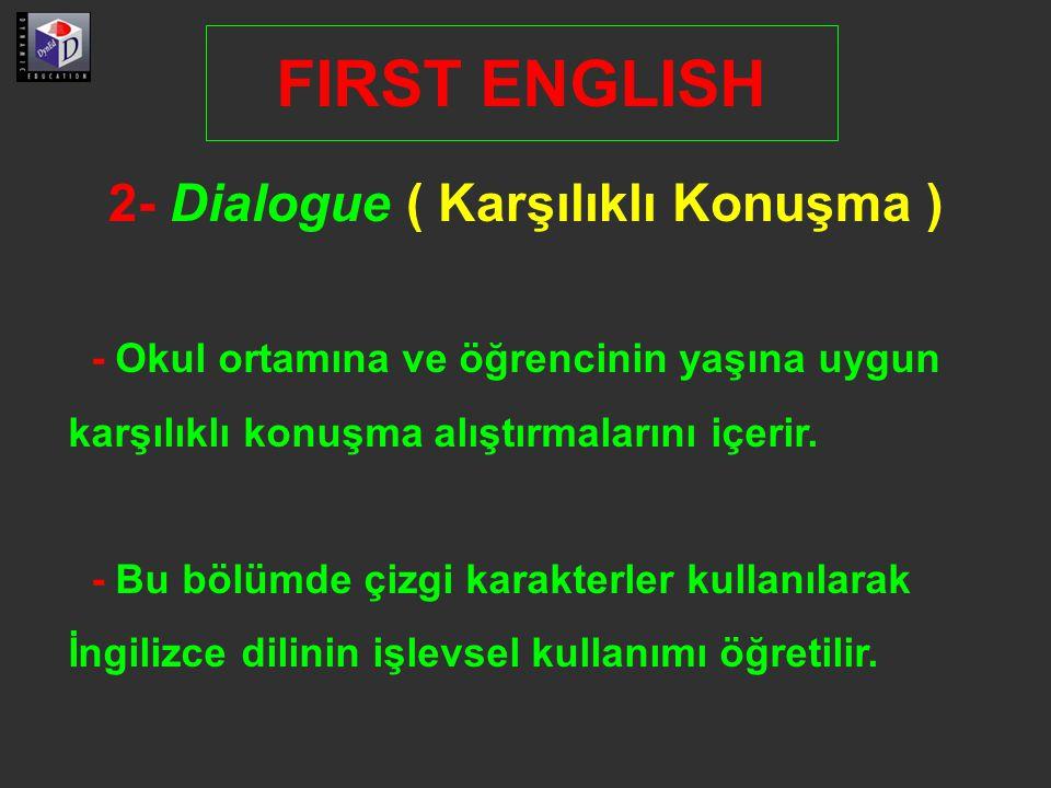 2- Dialogue ( Karşılıklı Konuşma ) FIRST ENGLISH - Okul ortamına ve öğrencinin yaşına uygun karşılıklı konuşma alıştırmalarını içerir.