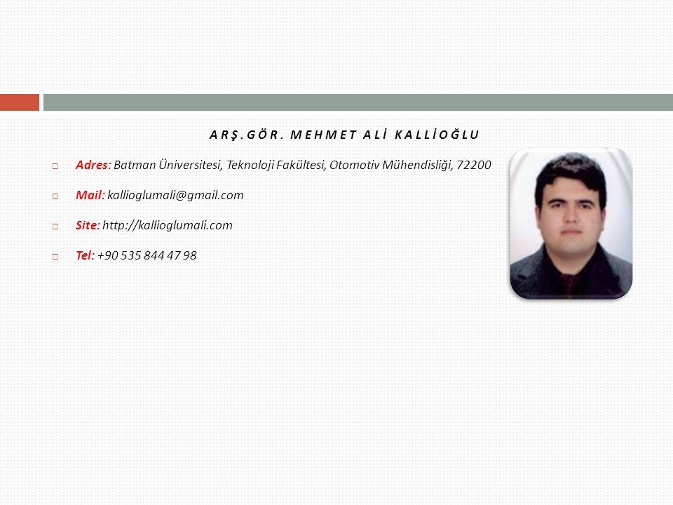 ARŞ.GÖR. MEHMET ALİ KALLİOĞLU  Adres: Batman Üniversitesi, Teknoloji Fakültesi, Otomotiv Mühendisliği, 72200  Mail: kallioglumali@gmail.com  Site: