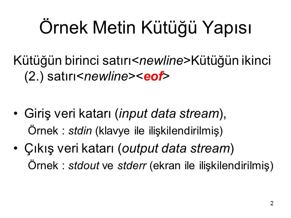 2 Örnek Metin Kütüğü Yapısı Kütüğün birinci satırı Kütüğün ikinci (2.) satırı Giriş veri katarı (input data stream), Örnek : stdin (klavye ile ilişkilendirilmiş) Çıkış veri katarı (output data stream) Örnek : stdout ve stderr (ekran ile ilişkilendirilmiş)