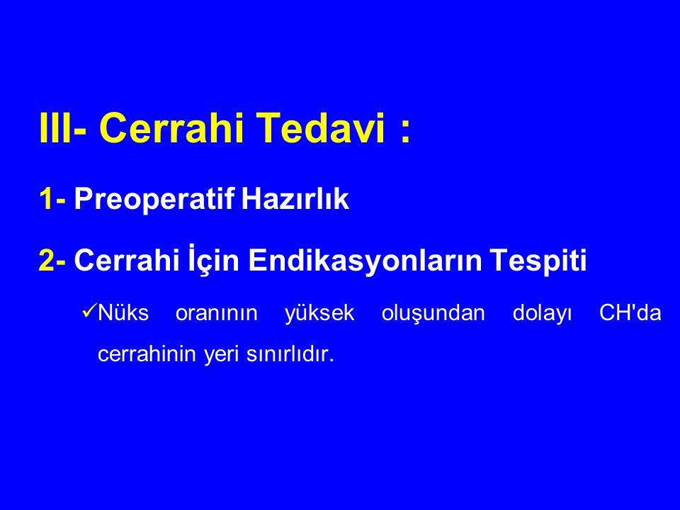 III- Cerrahi Tedavi : 1- Preoperatif Hazırlık 2- Cerrahi İçin Endikasyonların Tespiti Nüks oranının yüksek oluşundan dolayı CH'da cerrahinin yeri sını