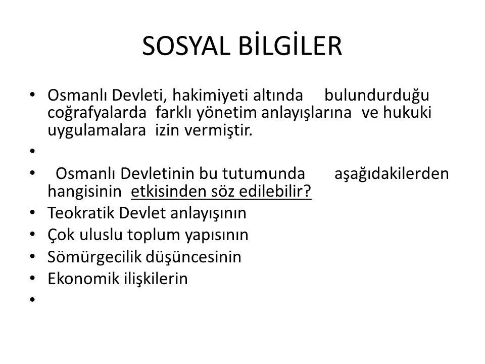 SOSYAL BİLGİLER Osmanlı Devleti, hakimiyeti altında bulundurduğu coğrafyalarda farklı yönetim anlayışlarına ve hukuki uygulamalara izin vermiştir.