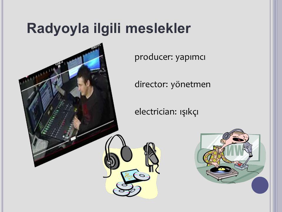 Radyoyla ilgili meslekler producer: yapımcı director: yönetmen electrician: ışıkçı