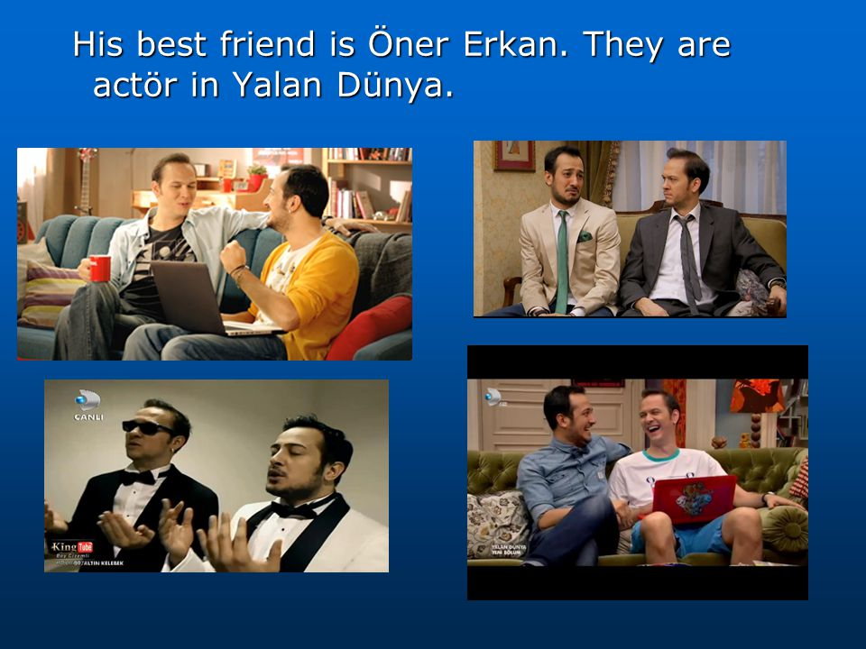 His best friend is Öner Erkan. They are actör in Yalan Dünya.