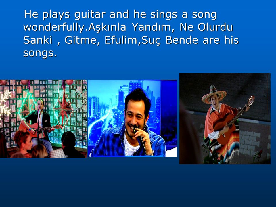 He plays guitar and he sings a song wonderfully.Aşkınla Yandım, Ne Olurdu Sanki, Gitme, Efulim,Suç Bende are his songs.