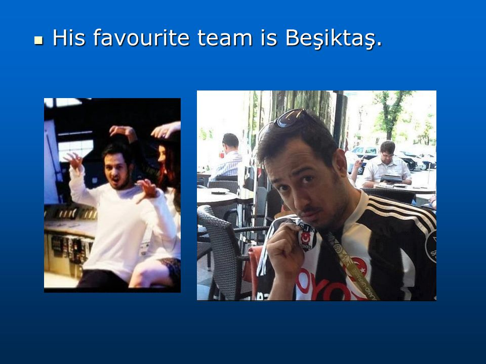 His favourite team is Beşiktaş. His favourite team is Beşiktaş.